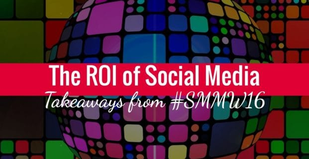 The ROI of Social Media [#SMMW16 Takeaways]